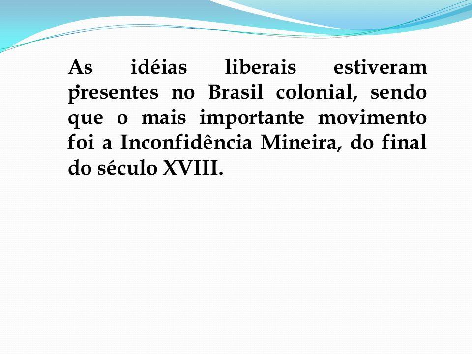 . As idéias liberais estiveram presentes no Brasil colonial, sendo que o mais importante movimento foi a Inconfidência Mineira, do final do século XVI