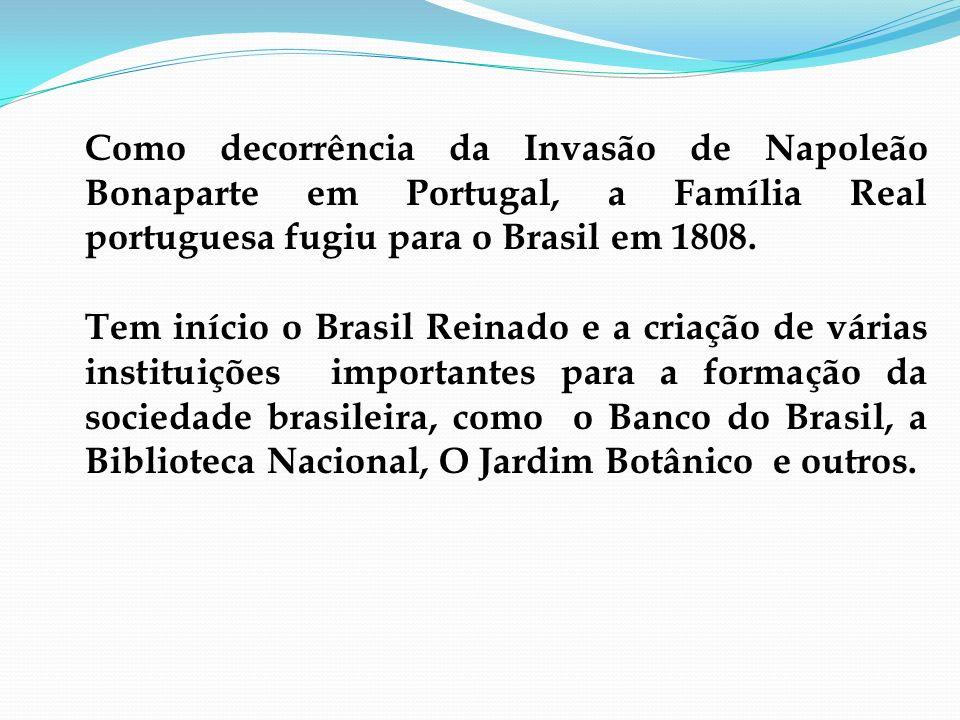 Como decorrência da Invasão de Napoleão Bonaparte em Portugal, a Família Real portuguesa fugiu para o Brasil em 1808. Tem início o Brasil Reinado e a