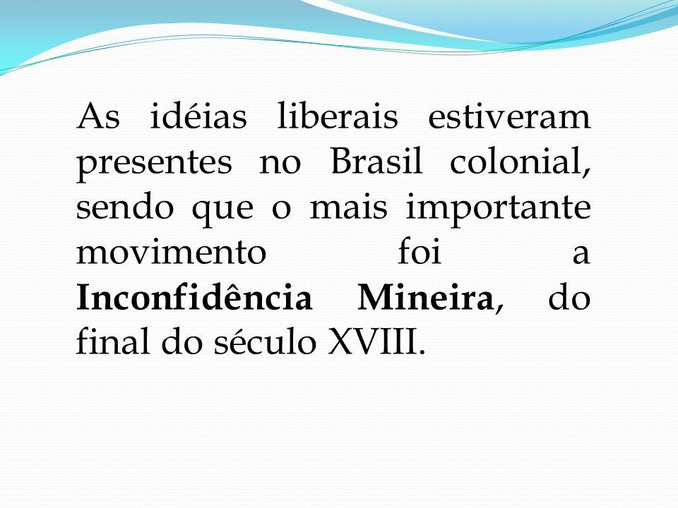 As idéias liberais estiveram presentes no Brasil colonial, sendo que o mais importante movimento foi a Inconfidência Mineira, do final do século XVIII