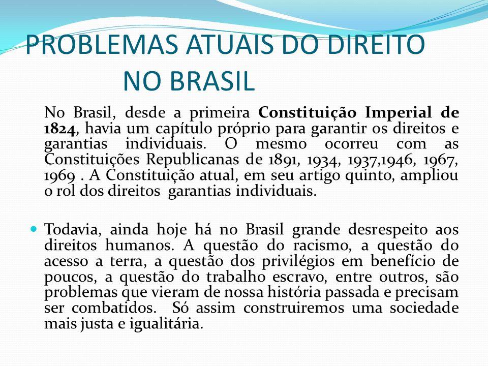 PROBLEMAS ATUAIS DO DIREITO NO BRASIL No Brasil, desde a primeira Constituição Imperial de 1824, havia um capítulo próprio para garantir os direitos e