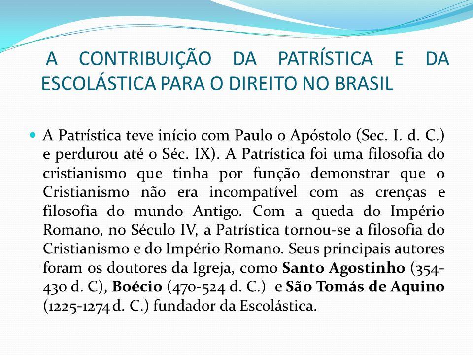 A CONTRIBUIÇÃO DA PATRÍSTICA E DA ESCOLÁSTICA PARA O DIREITO NO BRASIL A Patrística teve início com Paulo o Apóstolo (Sec. I. d. C.) e perdurou até o