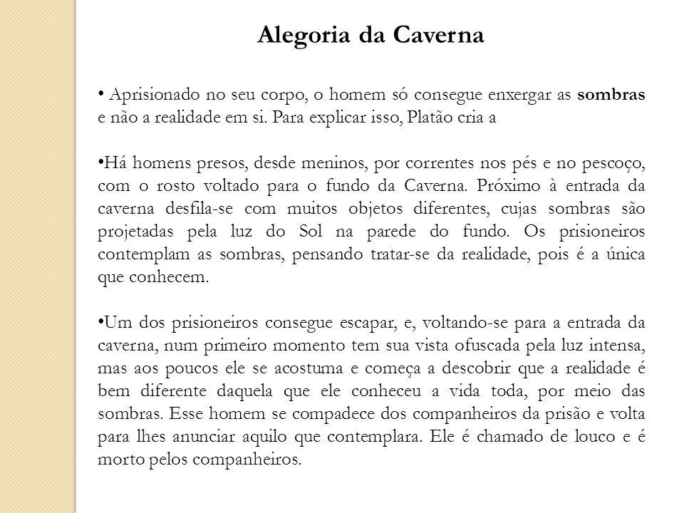 Alegoria da Caverna Aprisionado no seu corpo, o homem só consegue enxergar as sombras e não a realidade em si. Para explicar isso, Platão cria a Há ho