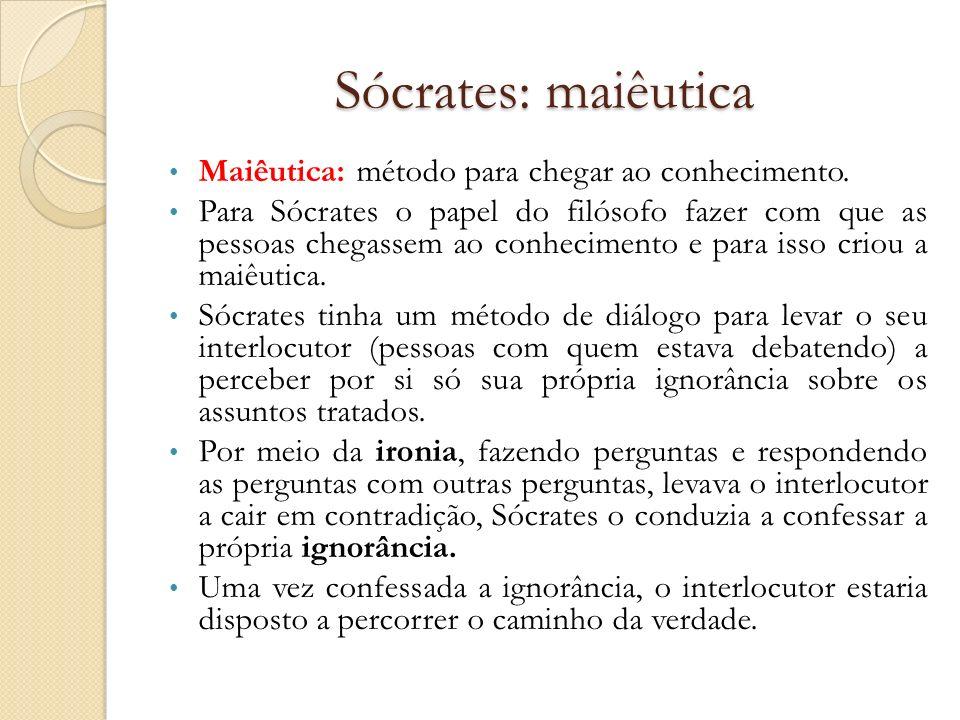 Sócrates: maiêutica Maiêutica: método para chegar ao conhecimento. Para Sócrates o papel do filósofo fazer com que as pessoas chegassem ao conheciment