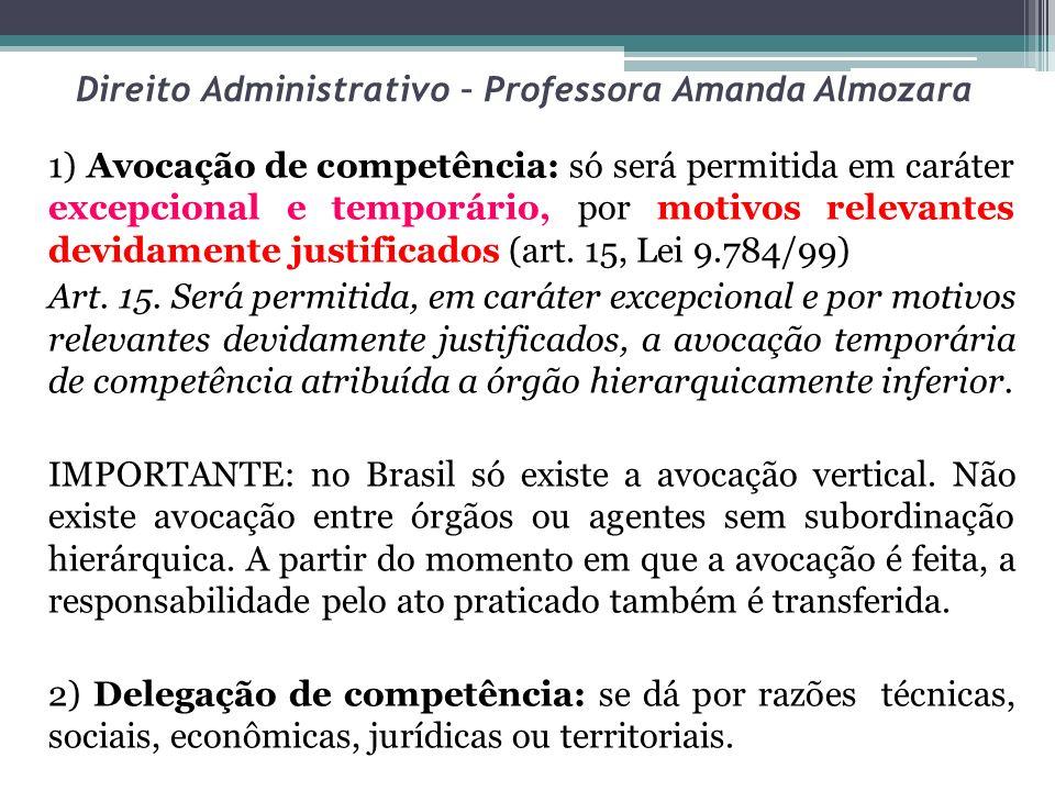Direito Administrativo – Professora Amanda Almozara 1) Avocação de competência: só será permitida em caráter excepcional e temporário, por motivos rel
