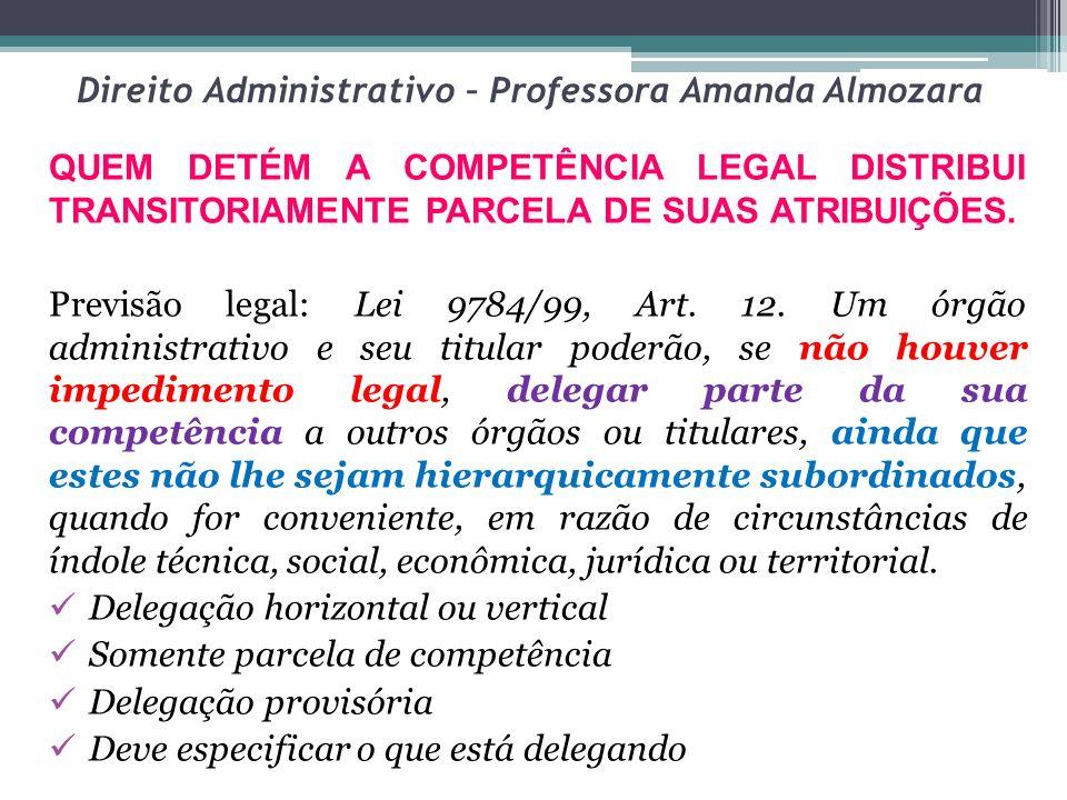 Direito Administrativo – Professora Amanda Almozara QUEM DETÉM A COMPETÊNCIA LEGAL DISTRIBUI TRANSITORIAMENTE PARCELA DE SUAS ATRIBUIÇÕES. Previsão le