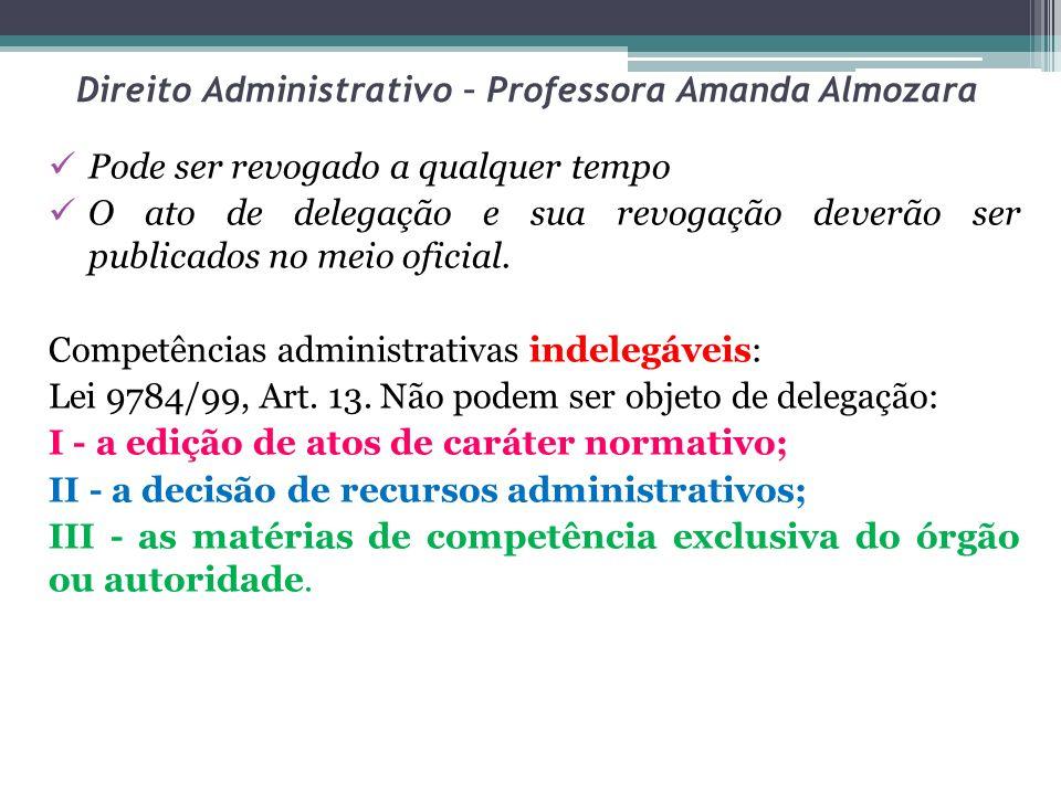 Direito Administrativo – Professora Amanda Almozara Pode ser revogado a qualquer tempo O ato de delegação e sua revogação deverão ser publicados no me