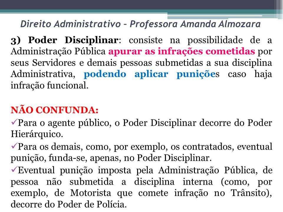 Direito Administrativo – Professora Amanda Almozara 3) Poder Disciplinar: consiste na possibilidade de a Administração Pública apurar as infrações com
