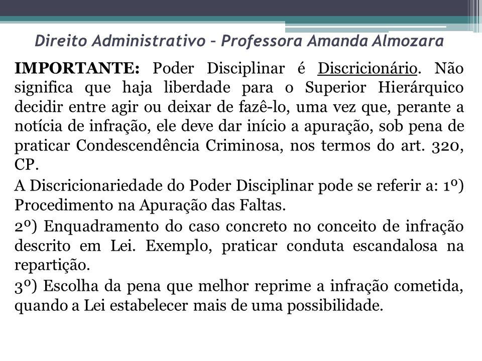 Direito Administrativo – Professora Amanda Almozara IMPORTANTE: Poder Disciplinar é Discricionário. Não significa que haja liberdade para o Superior H