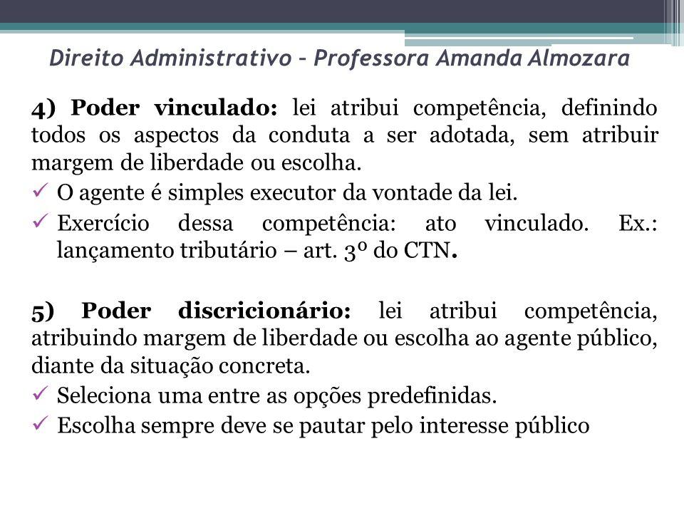 Direito Administrativo – Professora Amanda Almozara 4) Poder vinculado: lei atribui competência, definindo todos os aspectos da conduta a ser adotada,
