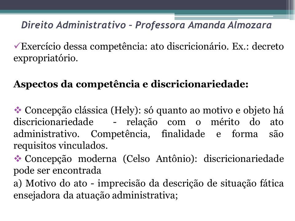 Direito Administrativo – Professora Amanda Almozara Exercício dessa competência: ato discricionário. Ex.: decreto expropriatório. Aspectos da competên