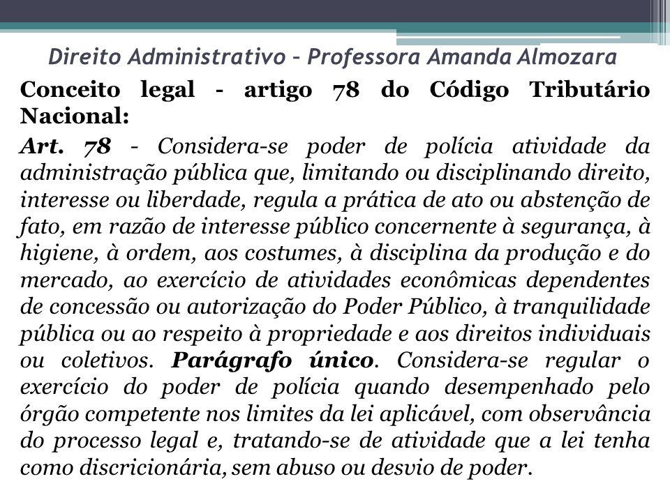 Direito Administrativo – Professora Amanda Almozara Conceito legal - artigo 78 do Código Tributário Nacional: Art. 78 - Considera-se poder de polícia
