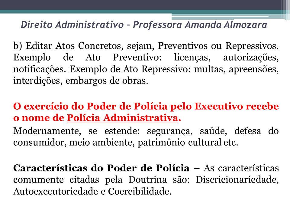 Direito Administrativo – Professora Amanda Almozara b) Editar Atos Concretos, sejam, Preventivos ou Repressivos. Exemplo de Ato Preventivo: licenças,