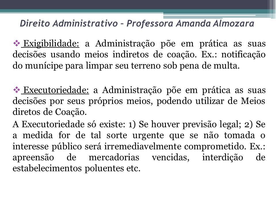 Direito Administrativo – Professora Amanda Almozara Exigibilidade: a Administração põe em prática as suas decisões usando meios indiretos de coação. E