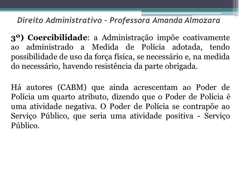 Direito Administrativo – Professora Amanda Almozara 3º) Coercibilidade: a Administração impõe coativamente ao administrado a Medida de Polícia adotada