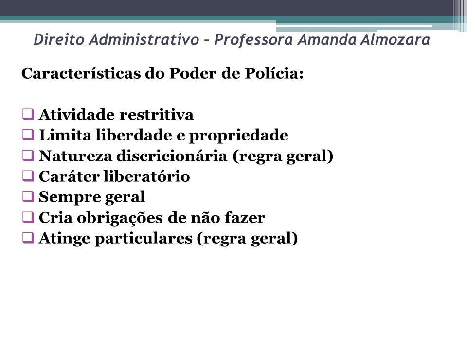 Direito Administrativo – Professora Amanda Almozara Características do Poder de Polícia: Atividade restritiva Limita liberdade e propriedade Natureza