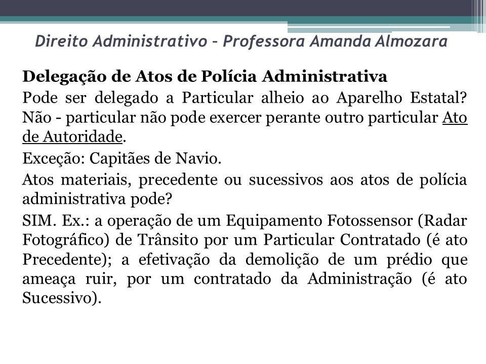 Direito Administrativo – Professora Amanda Almozara Delegação de Atos de Polícia Administrativa Pode ser delegado a Particular alheio ao Aparelho Esta