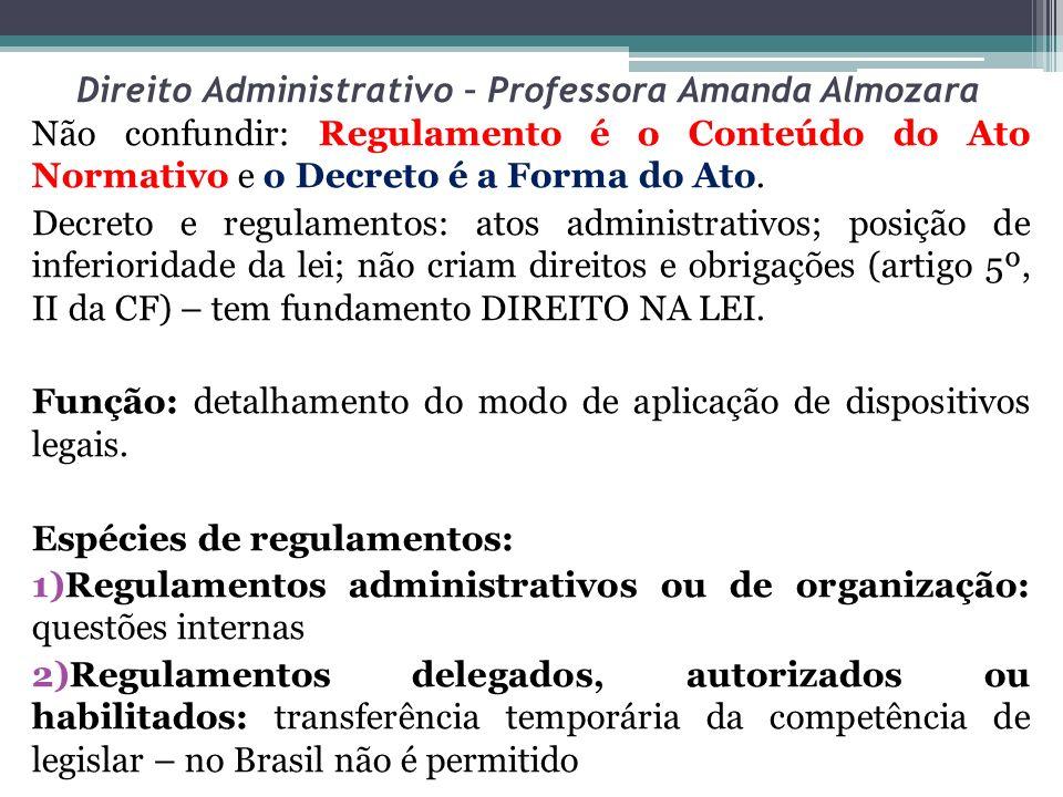 Direito Administrativo – Professora Amanda Almozara Não confundir: Regulamento é o Conteúdo do Ato Normativo e o Decreto é a Forma do Ato. Decreto e r