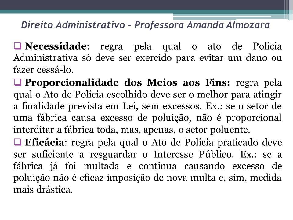 Direito Administrativo – Professora Amanda Almozara Necessidade: regra pela qual o ato de Polícia Administrativa só deve ser exercido para evitar um d