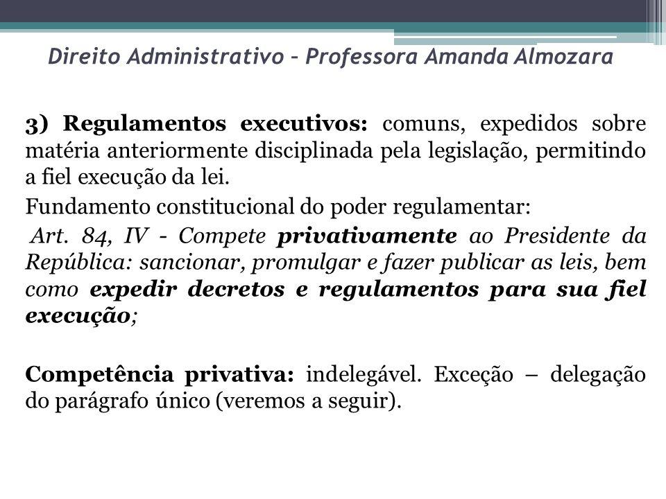 Direito Administrativo – Professora Amanda Almozara 3) Regulamentos executivos: comuns, expedidos sobre matéria anteriormente disciplinada pela legisl