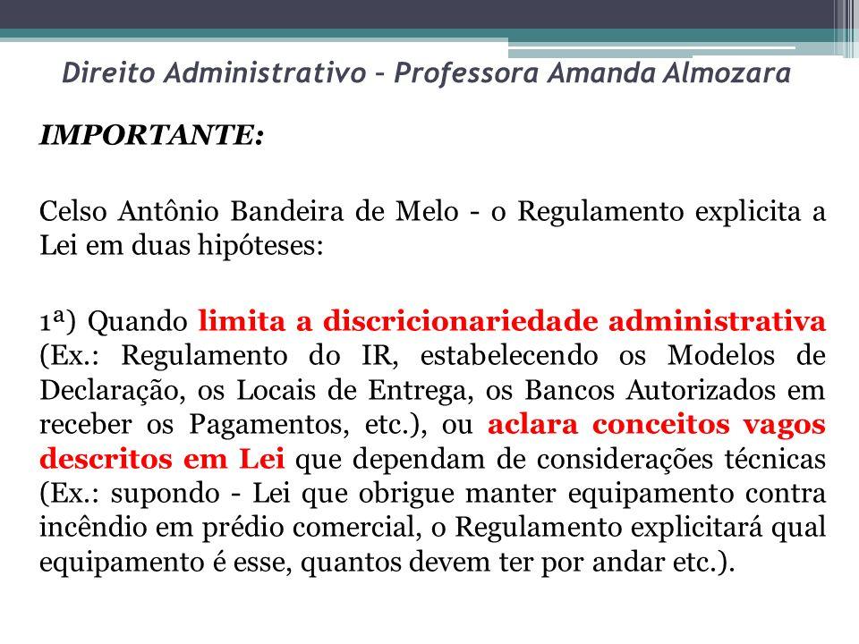 Direito Administrativo – Professora Amanda Almozara IMPORTANTE: Celso Antônio Bandeira de Melo - o Regulamento explicita a Lei em duas hipóteses: 1ª)
