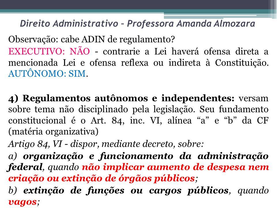 Direito Administrativo – Professora Amanda Almozara Observação: cabe ADIN de regulamento? EXECUTIVO: NÃO - contrarie a Lei haverá ofensa direta a menc