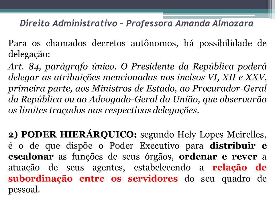 Direito Administrativo – Professora Amanda Almozara Para os chamados decretos autônomos, há possibilidade de delegação: Art. 84, parágrafo único. O Pr