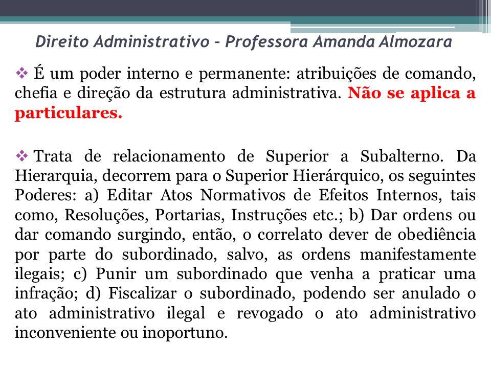 Direito Administrativo – Professora Amanda Almozara É um poder interno e permanente: atribuições de comando, chefia e direção da estrutura administrat