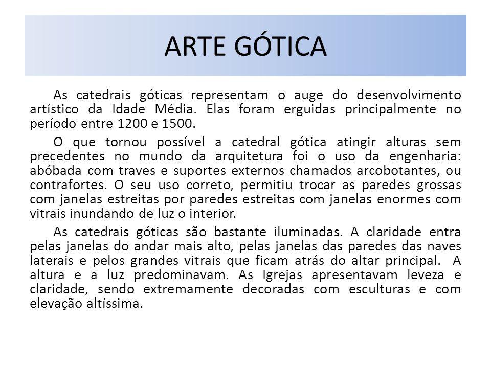 ARTE GÓTICA As catedrais góticas representam o auge do desenvolvimento artístico da Idade Média. Elas foram erguidas principalmente no período entre 1