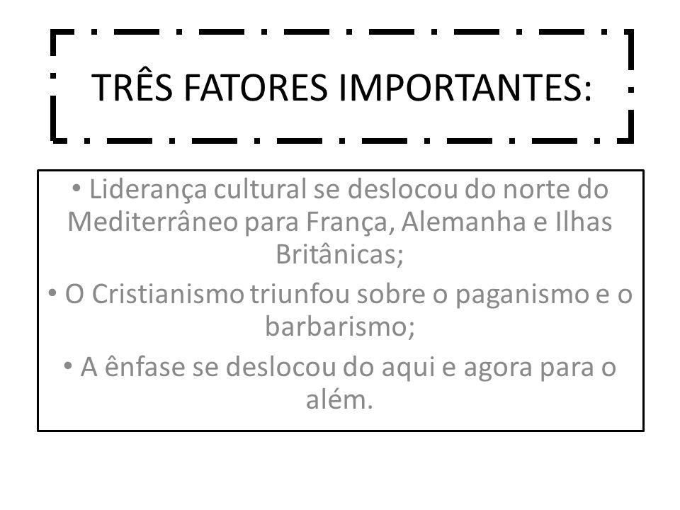 TRÊS FATORES IMPORTANTES: Liderança cultural se deslocou do norte do Mediterrâneo para França, Alemanha e Ilhas Britânicas; O Cristianismo triunfou sobre o paganismo e o barbarismo; A ênfase se deslocou do aqui e agora para o além.