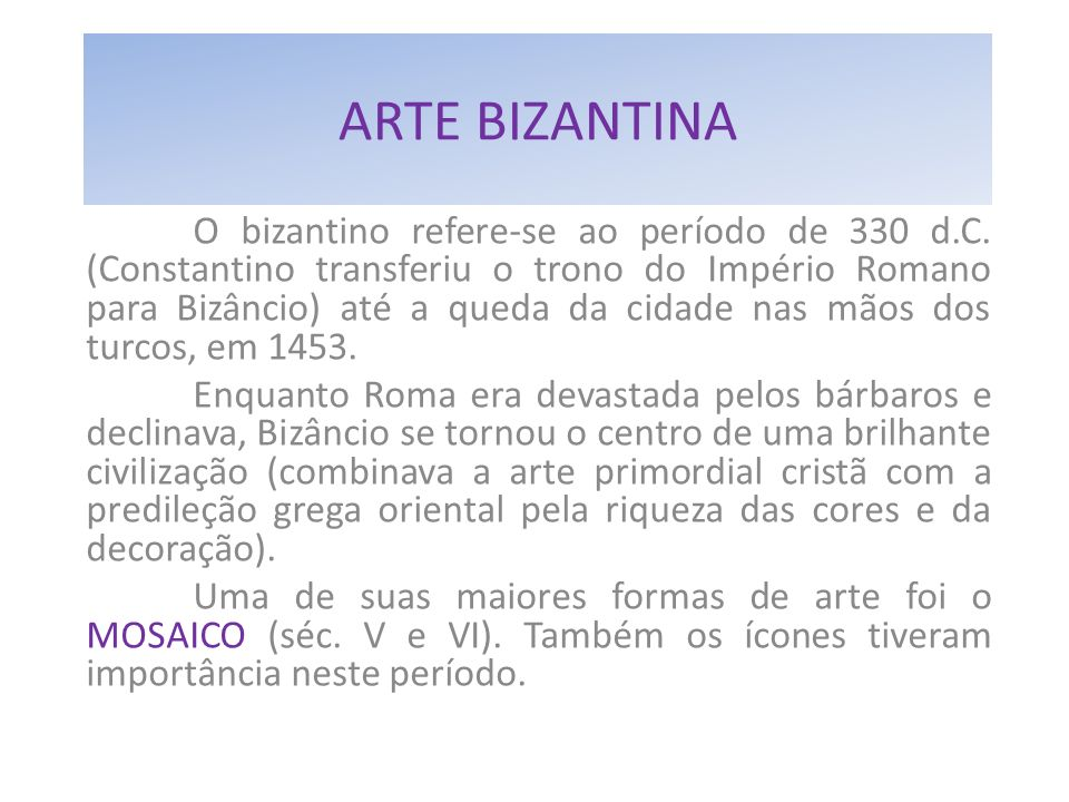 ARTE BIZANTINA O bizantino refere-se ao período de 330 d.C. (Constantino transferiu o trono do Império Romano para Bizâncio) até a queda da cidade nas