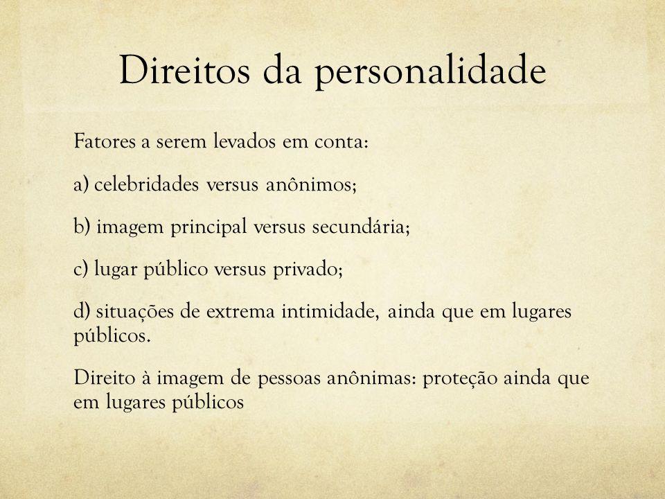 Direitos da personalidade Fatores a serem levados em conta: a) celebridades versus anônimos; b) imagem principal versus secundária; c) lugar público v