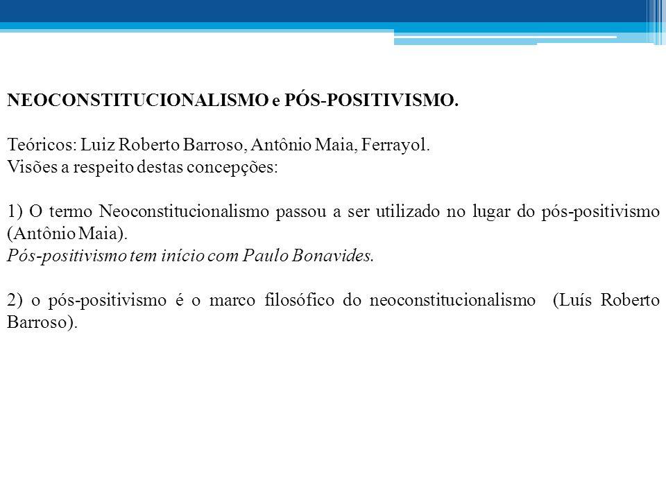 NEOCONSTITUCIONALISMO e PÓS-POSITIVISMO.Teóricos: Luiz Roberto Barroso, Antônio Maia, Ferrayol.