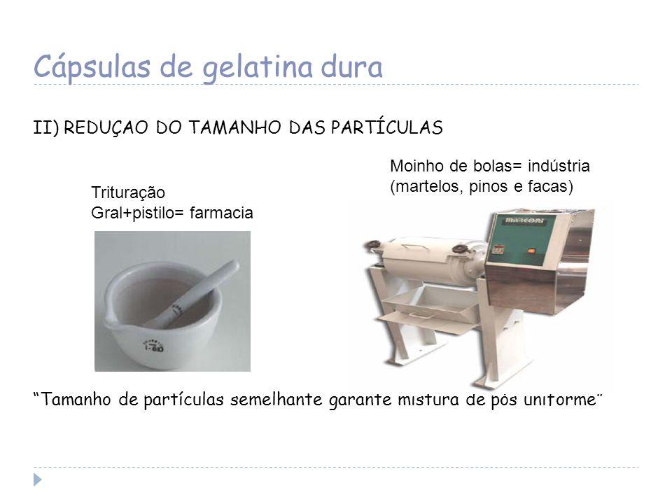 Cápsulas de gelatina dura II) REDUÇAO DO TAMANHO DAS PARTÍCULAS Tamanho de partículas semelhante garante mistura de pós uniforme Trituração Gral+pisti