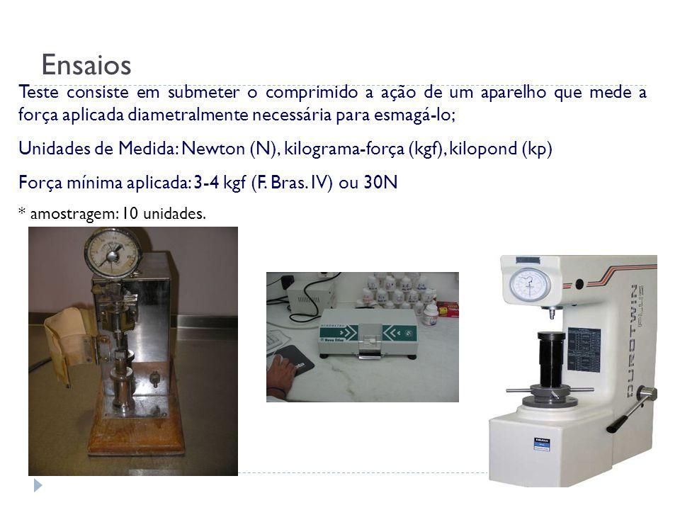 Teste consiste em submeter o comprimido a ação de um aparelho que mede a força aplicada diametralmente necessária para esmagá-lo; Unidades de Medida:
