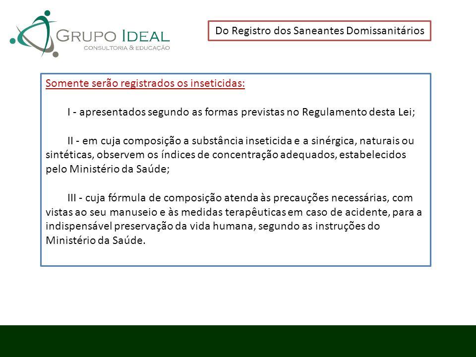 Do Registro dos Saneantes Domissanitários Somente serão registrados os inseticidas: I - apresentados segundo as formas previstas no Regulamento desta