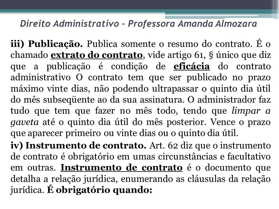Direito Administrativo – Professora Amanda Almozara iii) Publicação. Publica somente o resumo do contrato. É o chamado extrato do contrato, vide artig