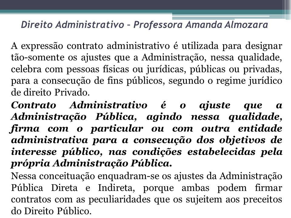 Direito Administrativo – Professora Amanda Almozara A expressão contrato administrativo é utilizada para designar tão-somente os ajustes que a Adminis