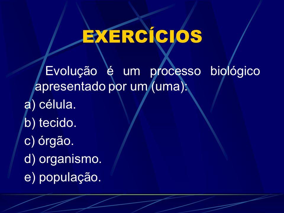 EXERCÍCIOS Evolução é um processo biológico apresentado por um (uma): a) célula. b) tecido. c) órgão. d) organismo. e) população.