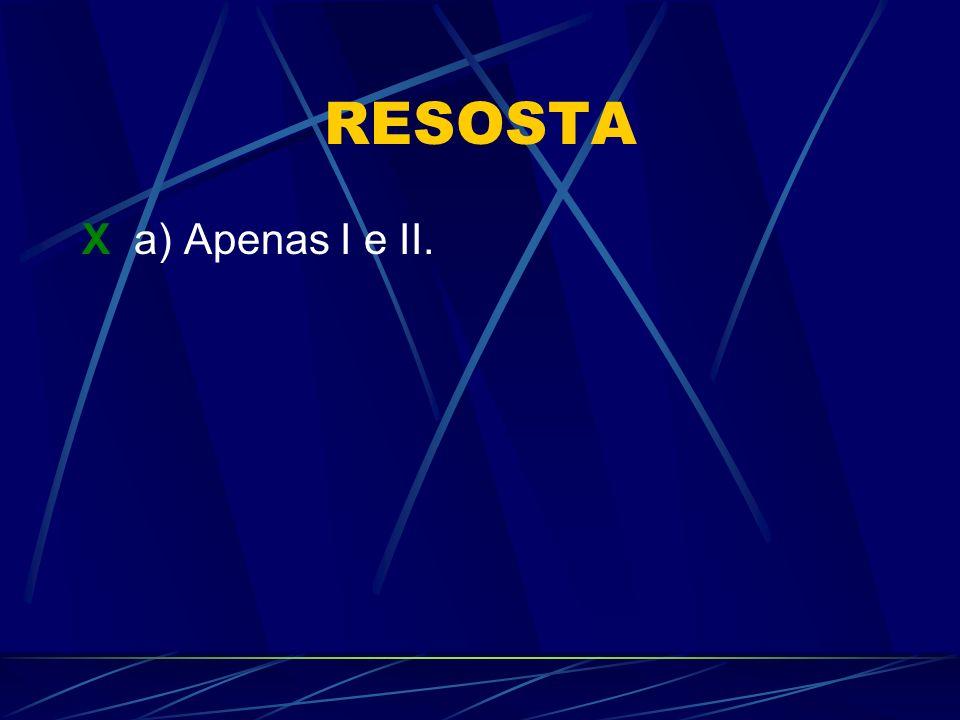RESOSTA X a) Apenas I e II.