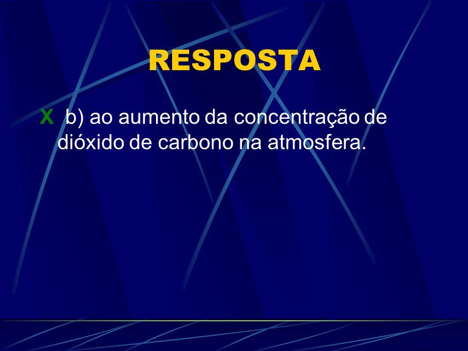 RESPOSTA X b) ao aumento da concentração de dióxido de carbono na atmosfera.