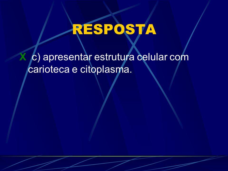 RESPOSTA X c) apresentar estrutura celular com carioteca e citoplasma.