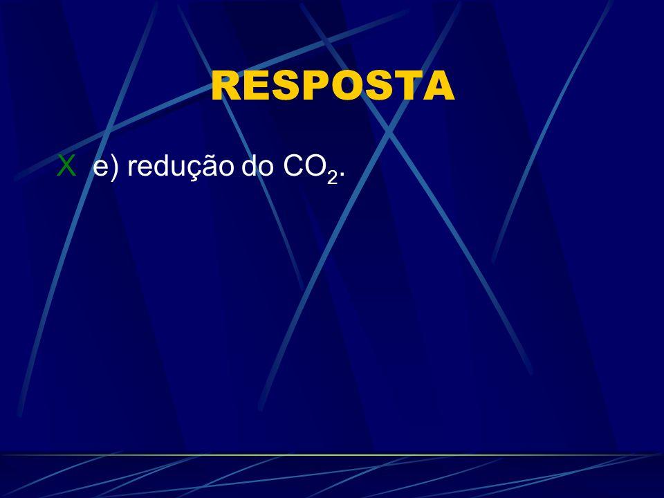 RESPOSTA X e) redução do CO 2.
