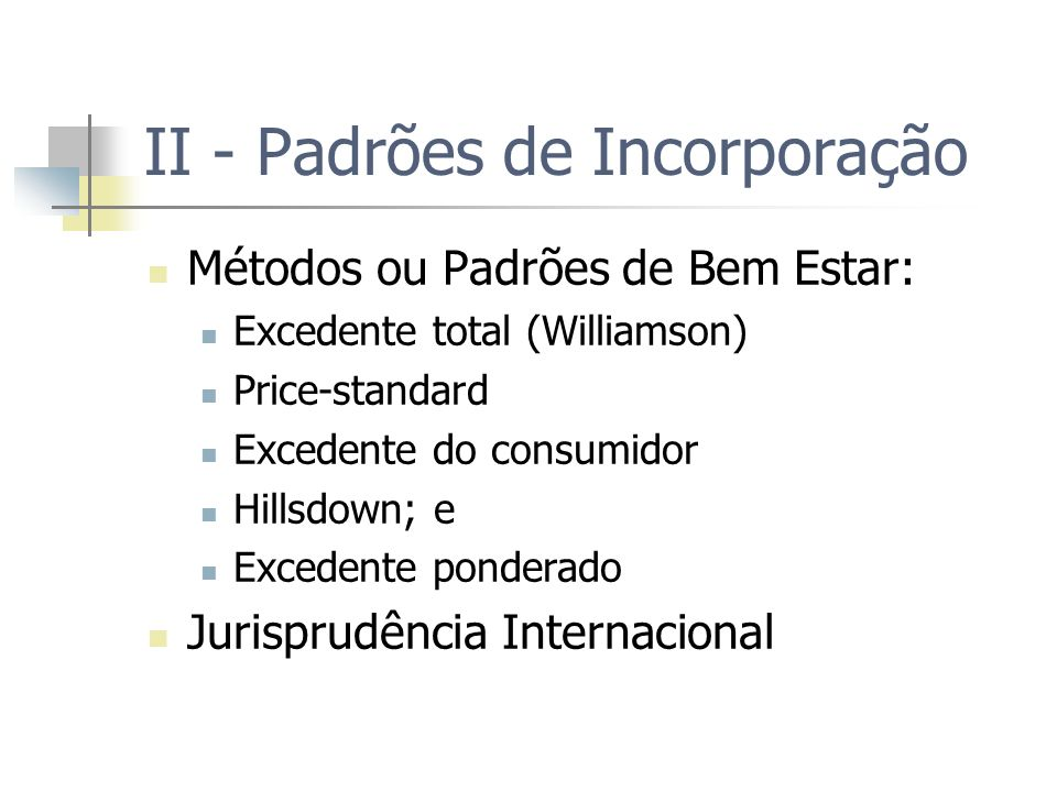 Padrões de Incorporação As eficiências podem ser incorporadas à análise de atos de concentração por cinco métodos ou padrões: Excedente total (Williamson) Price-standard Excedente do consumidor Hillsdown; e Excedente ponderado