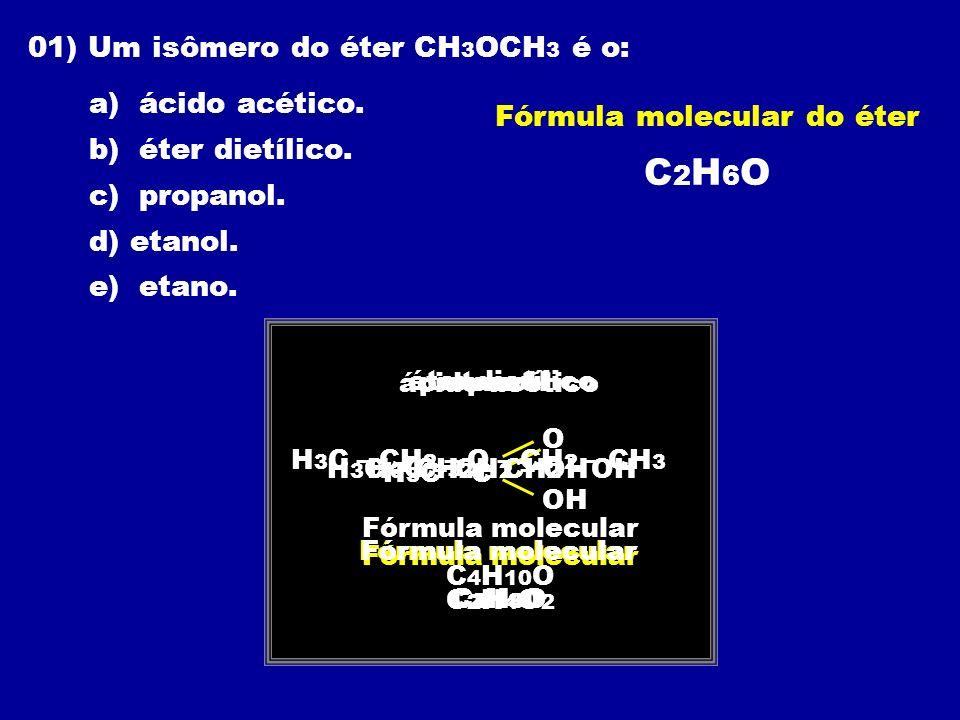 01) Um isômero do éter CH 3 OCH 3 é o: a) ácido acético. b) éter dietílico. c) propanol. d) etanol. e) etano. Fórmula molecular do éter C 2 H 6 O ácid