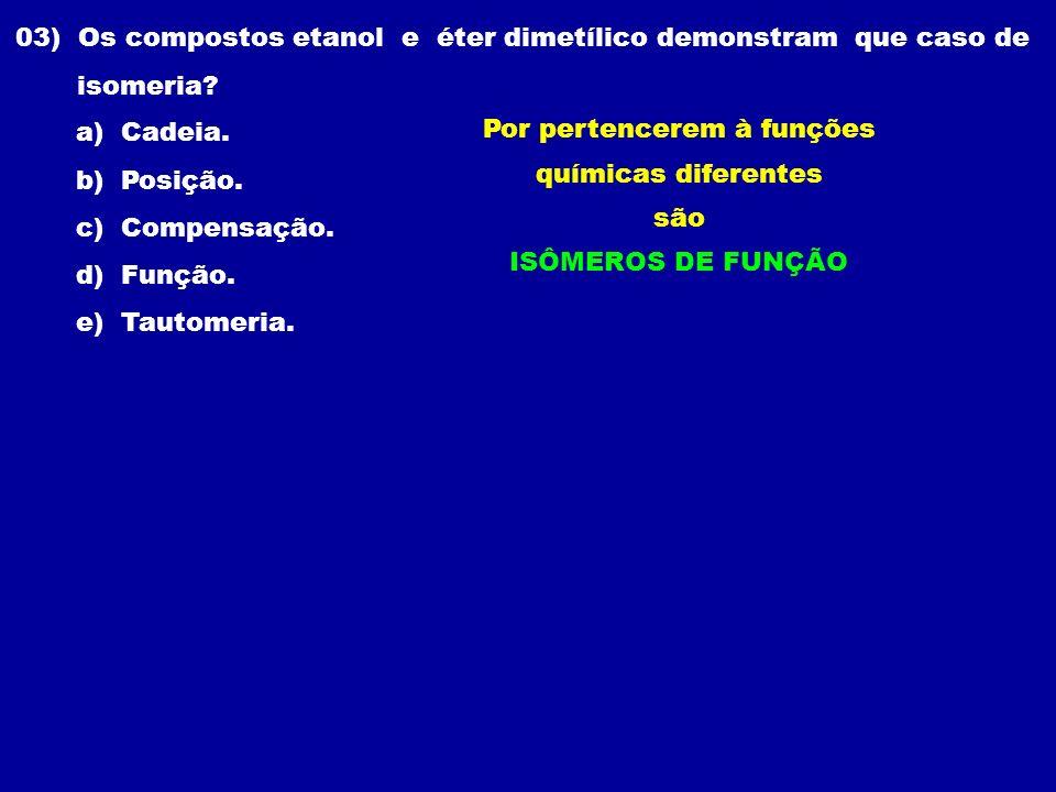 03) Os compostos etanol e éter dimetílico demonstram que caso de isomeria? a) Cadeia. b) Posição. c) Compensação. d) Função. e) Tautomeria. Por perten