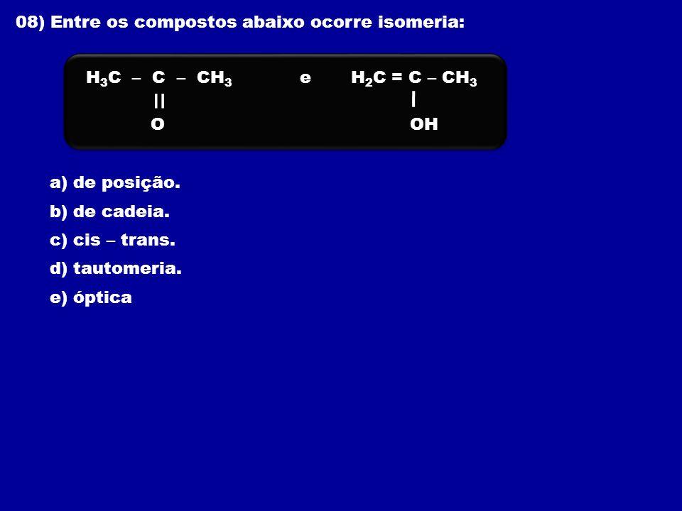 08) Entre os compostos abaixo ocorre isomeria: a) de posição. b) de cadeia. c) cis – trans. d) tautomeria. e) óptica e O H 3 C – C – CH 3 OH H 2 C = C