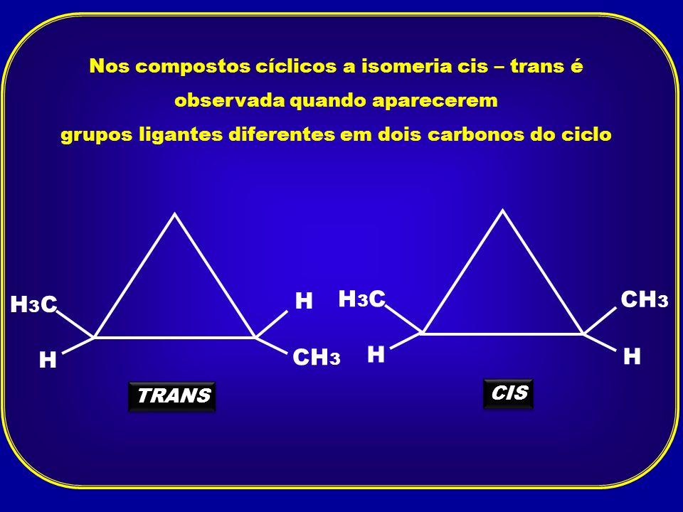 Nos compostos cíclicos a isomeria cis – trans é observada quando aparecerem grupos ligantes diferentes em dois carbonos do ciclo H CH 3 H H3CH3C TRANS