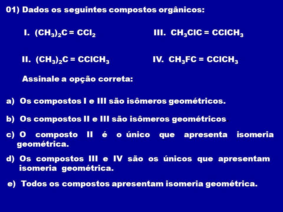 01) Dados os seguintes compostos orgânicos: I. (CH 3 ) 2 C = CCl 2 II. (CH 3 ) 2 C = CClCH 3 III. CH 3 ClC = CClCH 3 IV. CH 3 FC = CClCH 3 Assinale a