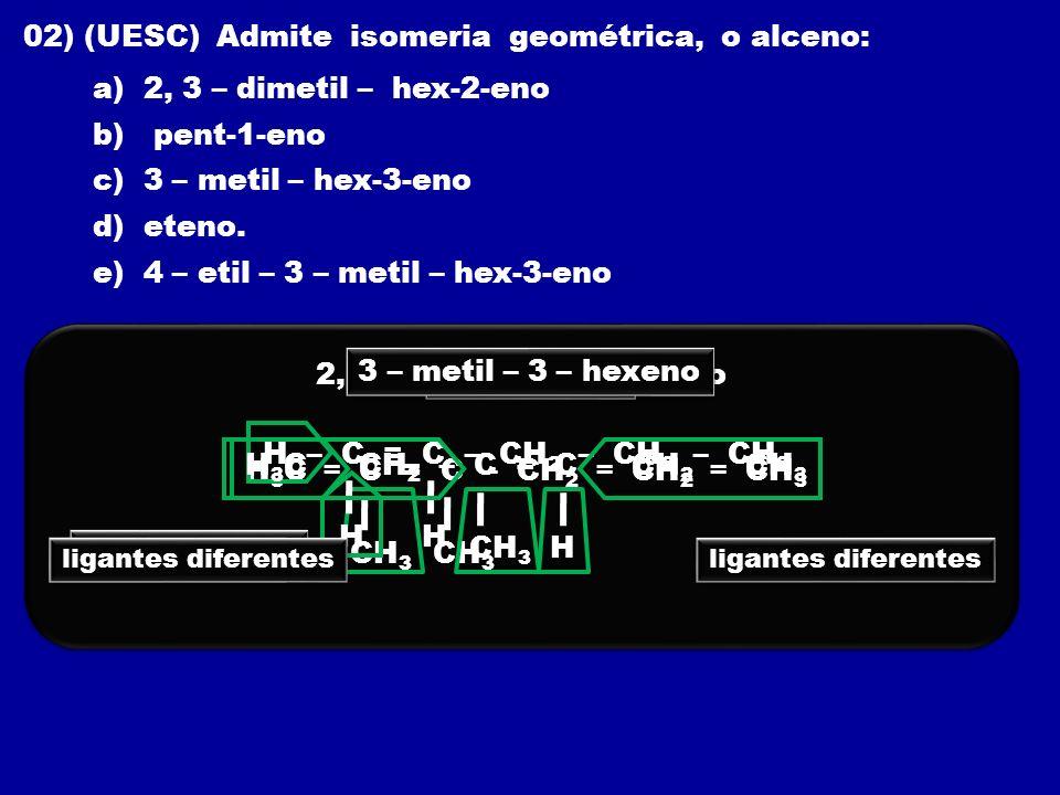 02) (UESC) Admite isomeria geométrica, o alceno: a) 2, 3 – dimetil – hex-2-eno b) pent-1-eno c) 3 – metil – hex-3-eno d) eteno. e) 4 – etil – 3 – meti