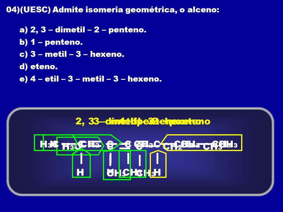 04)(UESC) Admite isomeria geométrica, o alceno: a) 2, 3 – dimetil – 2 – penteno. b) 1 – penteno. c) 3 – metil – 3 – hexeno. d) eteno. e) 4 – etil – 3